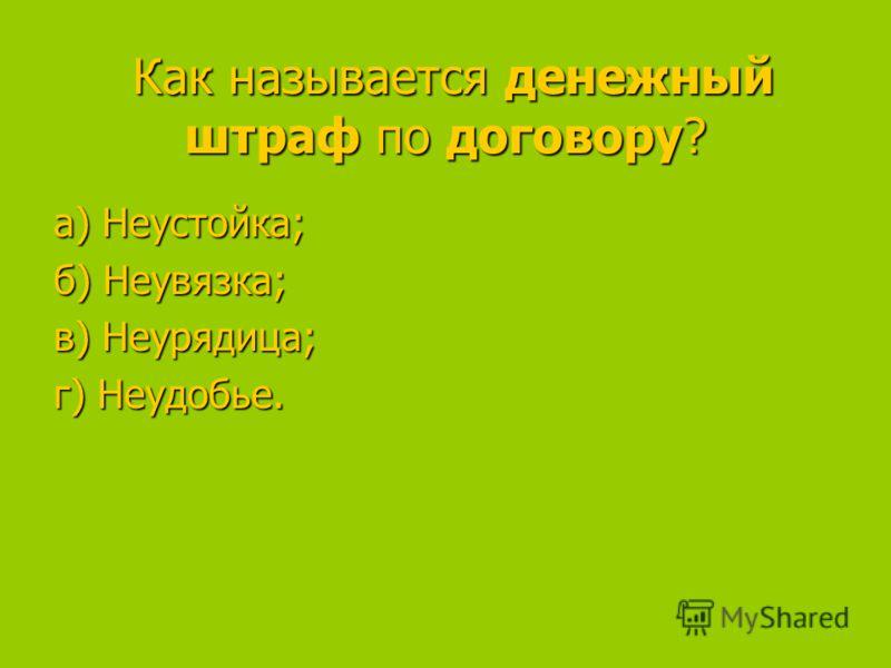 Как называется денежный штраф по договору? Как называется денежный штраф по договору? а) Неустойка; а) Неустойка; б) Неувязка; в) Неурядица; в) Неурядица; г) Неудобье.