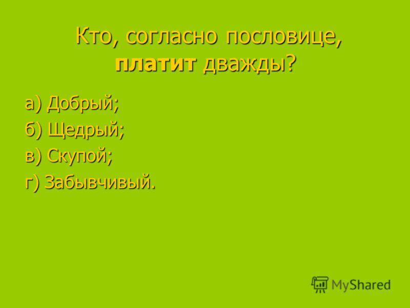 Кто, согласно пословице, платит дважды? Кто, согласно пословице, платит дважды? а) Добрый; а) Добрый; б) Щедрый; в) Скупой; в) Скупой; г) Забывчивый.