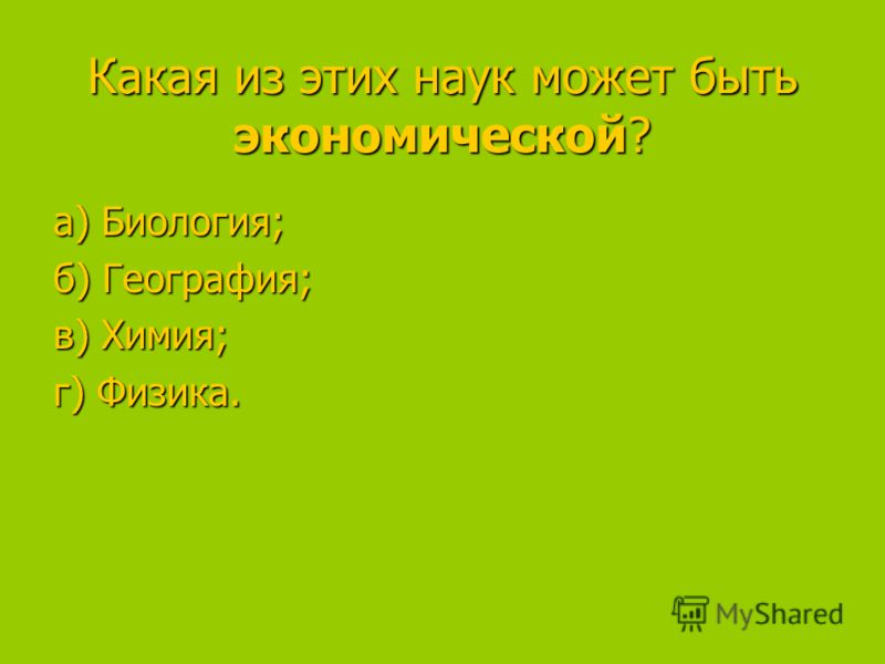 Какая из этих наук может быть экономической? а) Биология; а) Биология; б) География; в) Химия; в) Химия; г) Физика.