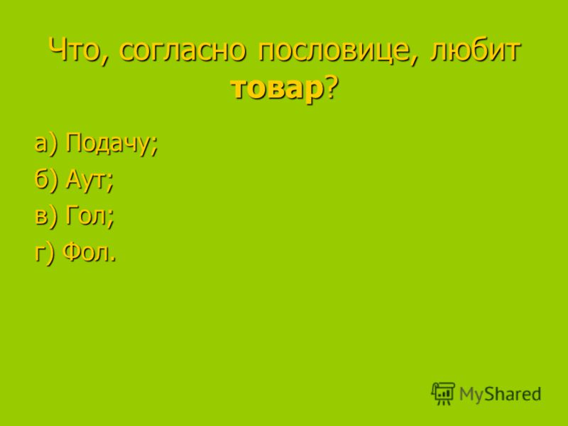 Что, согласно пословице, любит товар? а) Подачу; а) Подачу; б) Аут; в) Гол; в) Гол; г) Фол.
