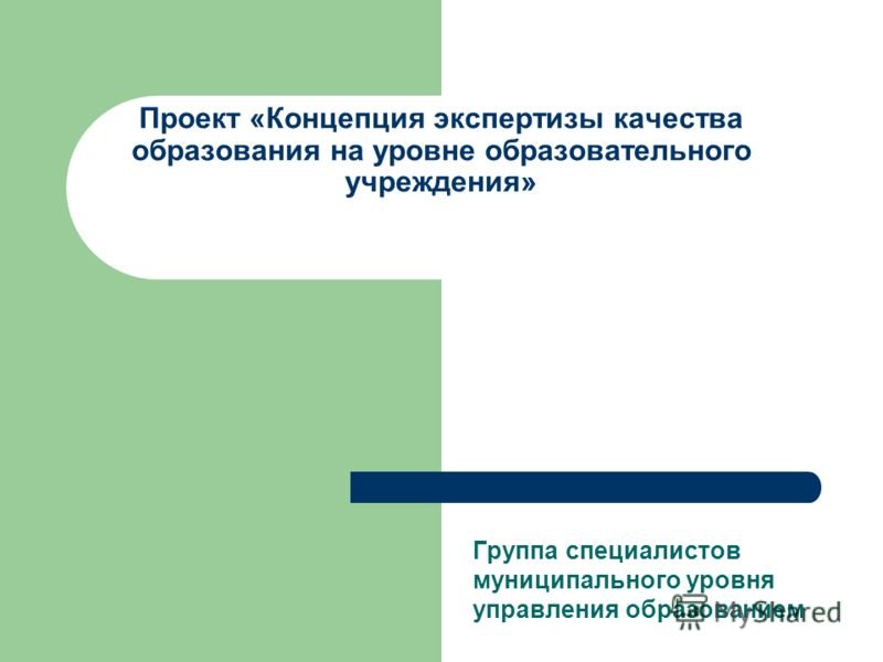 Проект «Концепция экспертизы качества образования на уровне образовательного учреждения» Группа специалистов муниципального уровня управления образованием
