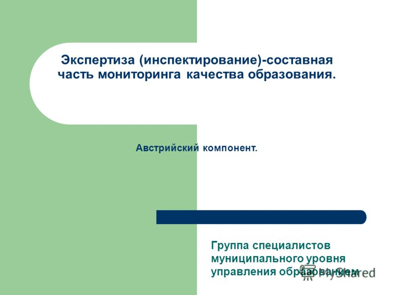 Экспертиза (инспектирование)-составная часть мониторинга качества образования. Группа специалистов муниципального уровня управления образованием Австрийский компонент.
