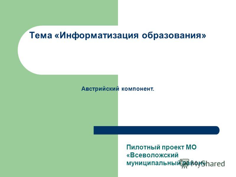 Тема «Информатизация образования» Пилотный проект МО «Всеволожский муниципальный район» Австрийский компонент.
