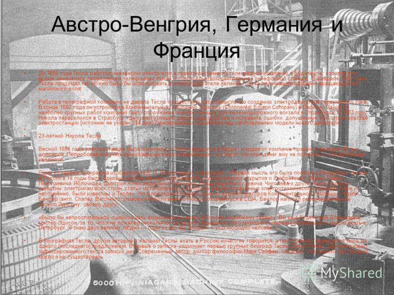 Австро-Венгрия, Германия и Франция До 1882 года Тесла работал инженером-электриком в правительственной телеграфной компании в Будапеште, которая в то время занималась проведением телефонных линий и строительством центральной телефонной станции. В фев