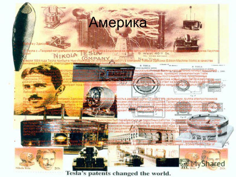 Америка Работа у Эдисона Н. Тесла с «Теорией натуральной философии…» Руджера Бошковича на фоне катушки ВЧ трансформатора в своей лаборатори на Хаустон- стрит 6 июля 1884 года Тесла прибыл в Нью-Йорк.[15] Он устроился на работу в компанию Томаса Эдисо