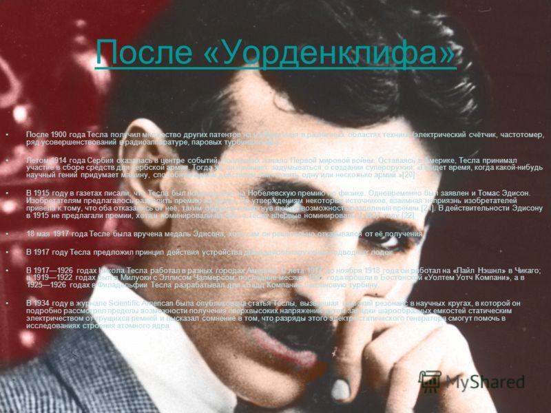 После «Уорденклифа» После 1900 года Тесла получил множество других патентов на изобретения в различных областях техники (электрический счётчик, частотомер, ряд усовершенствований в радиоаппаратуре, паровых турбинах и пр.) Летом 1914 года Сербия оказа