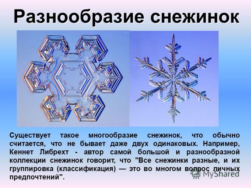 Разнообразие снежинок Существует такое многообразие снежинок, что обычно считается, что не бывает даже двух одинаковых. Например, Кеннет Либрехт - автор самой большой и разнообразной коллекции снежинок говорит, что
