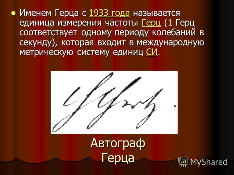 Автограф Герца Именем Герца с 1933 года называется единица измерения частоты Герц (1 Герц соответствует одному периоду колебаний в секунду), которая входит в международную метрическую систему единиц СИ. Именем Герца с 1933 года называется единица изм