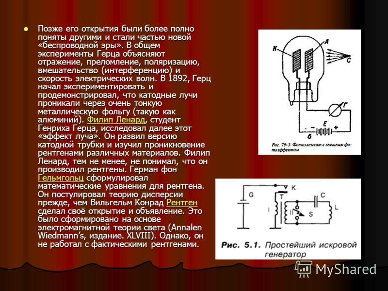 Позже его открытия были более полно поняты другими и стали частью новой «беспроводной эры». В общем эксперименты Герца объясняют отражение, преломление, поляризацию, вмешательство (интерференцию) и скорость электрических волн. В 1892, Герц начал эксп