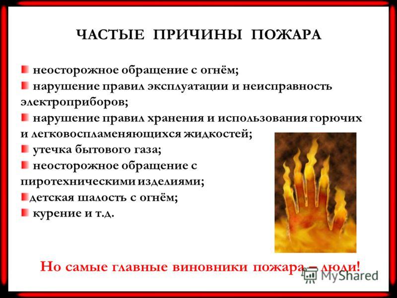 ЧАСТЫЕ ПРИЧИНЫ ПОЖАРА неосторожное обращение с огнём; нарушение правил эксплуатации и неисправность электроприборов; нарушение правил хранения и использования горючих и легковоспламеняющихся жидкостей; утечка бытового газа; неосторожное обращение с п