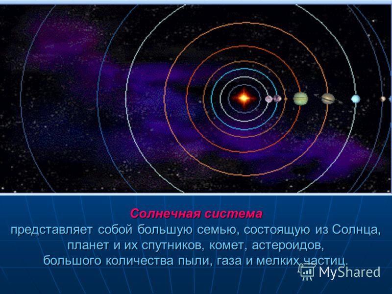 Солнечная система представляет собой большую семью, состоящую из Солнца, планет и их спутников, комет, астероидов, большого количества пыли, газа и мелких частиц.