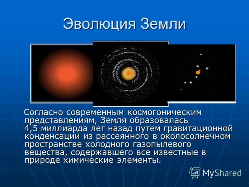 Эволюция Земли Согласно современным космогоническим представлениям, Земля образовалась 4,5 миллиарда лет назад путем гравитационной конденсации из рассеянного в околосолнечном пространстве холодного газопылевого вещества, содержавшего все известные в