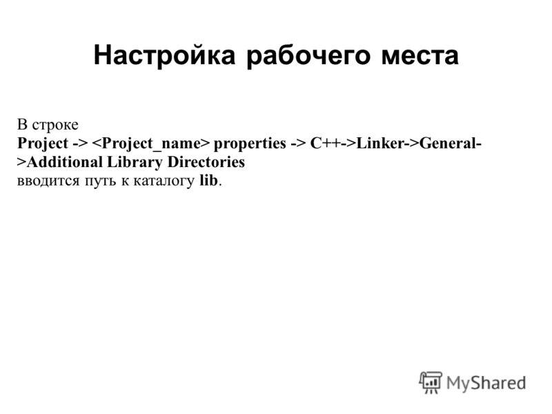 Настройка рабочего места 2008 В строке Project -> properties -> C++->Linker->General- >Additional Library Directories вводится путь к каталогу lib.