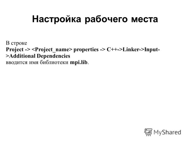 Настройка рабочего места 2008 В строке Project -> properties -> C++->Linker->Input- >Additional Dependencies вводится имя библиотеки mpi.lib.