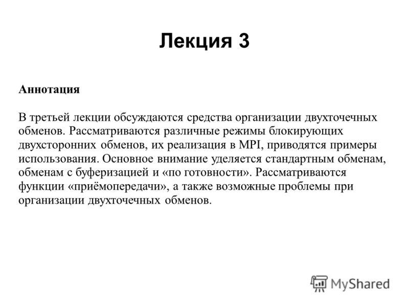 Лекция 3 2008 Аннотация В третьей лекции обсуждаются средства организации двухточечных обменов. Рассматриваются различные режимы блокирующих двухсторонних обменов, их реализация в MPI, приводятся примеры использования. Основное внимание уделяется ста