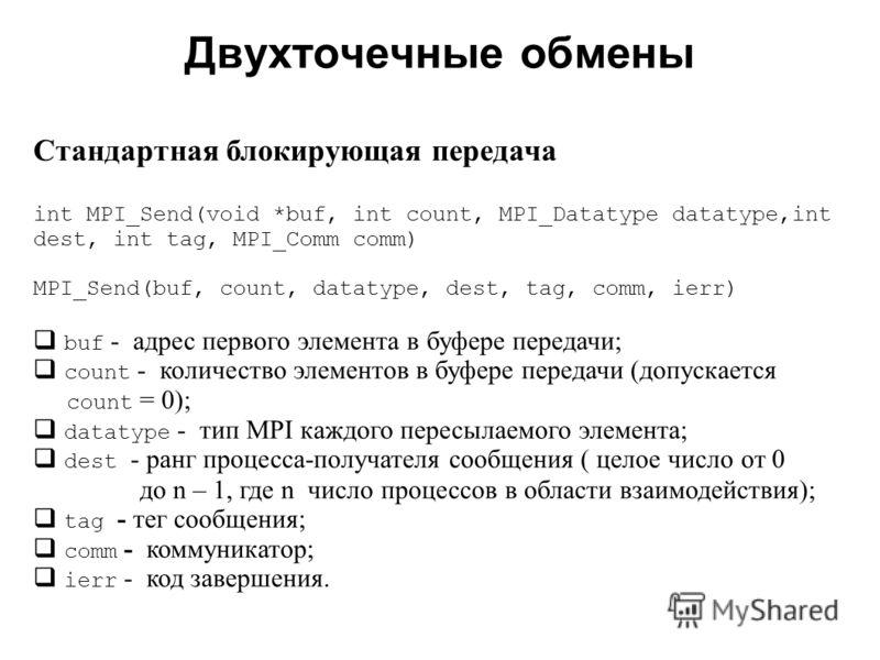 Двухточечные обмены 2008 Cтандартная блокирующая передача int MPI_Send(void *buf, int count, MPI_Datatype datatype,int dest, int tag, MPI_Comm comm) MPI_Send(buf, count, datatype, dest, tag, comm,ierr) buf - адрес первого элемента в буфере передачи;