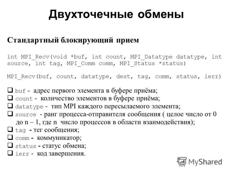 Двухточечные обмены 2008 Cтандартный блокирующий прием int MPI_Recv(void *buf, int count, MPI_Datatype datatype, int source, int tag, MPI_Comm comm, MPI_Status *status) MPI_Recv(buf, count, datatype, dest, tag, comm, status, ierr) buf - адрес первого