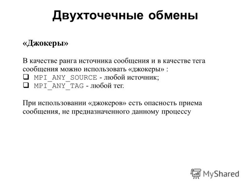 Двухточечные обмены 2008 «Джокеры» В качестве ранга источника сообщения и в качестве тега сообщения можно использовать «джокеры» : MPI_ANY_SOURCE - любой источник; MPI_ANY_TAG - любой тег. При использовании «джокеров» есть опасность приема сообщения,