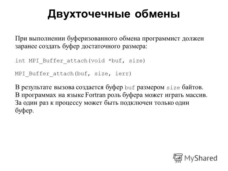 Двухточечные обмены 2008 При выполнении буферизованного обмена программист должен заранее создать буфер достаточного размера: int MPI_Buffer_attach(void *buf, size) MPI_Buffer_attach(buf, size, ierr) В результате вызова создается буфер buf размером s