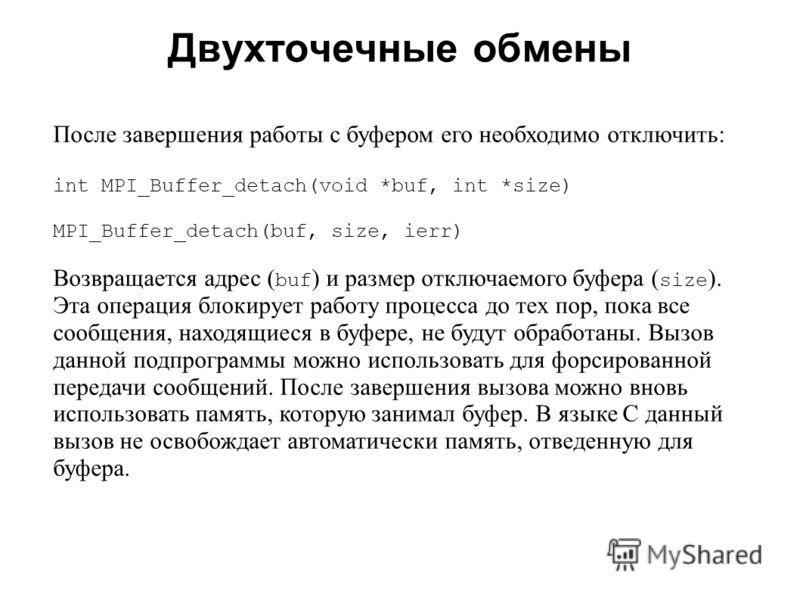 Двухточечные обмены 2008 После завершения работы с буфером его необходимо отключить: int MPI_Buffer_detach(void *buf, int *size) MPI_Buffer_detach(buf, size, ierr) Возвращается адрес ( buf ) и размер отключаемого буфера ( size ). Эта операция блокиру