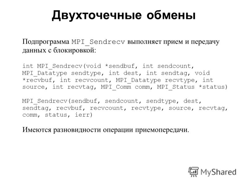 Двухточечные обмены 2008 Подпрограмма MPI_Sendrecv выполняет прием и передачу данных с блокировкой: int MPI_Sendrecv(void *sendbuf, int sendcount, MPI_Datatype sendtype, int dest, int sendtag, void *recvbuf, int recvcount, MPI_Datatype recvtype, int