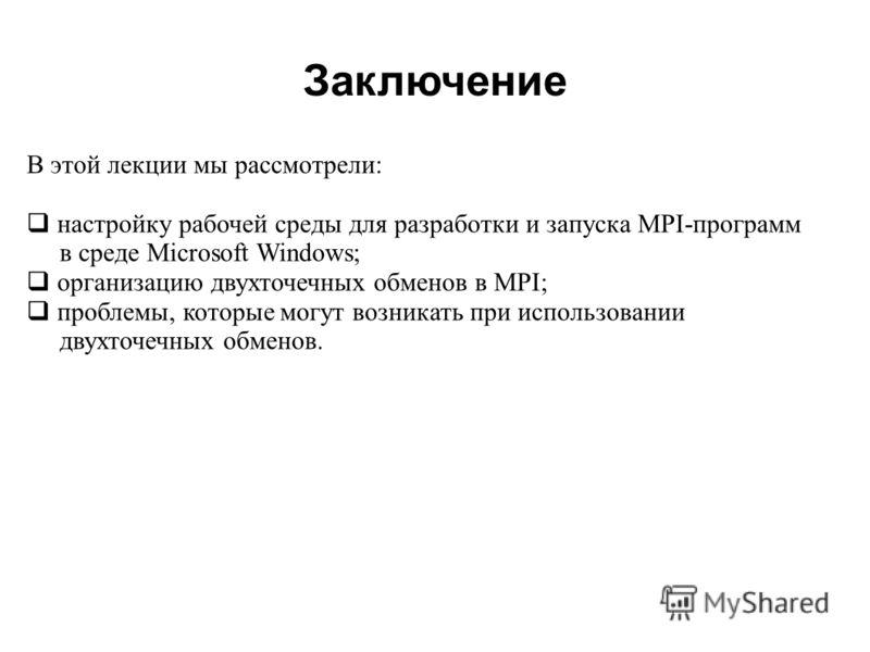 2008 В этой лекции мы рассмотрели: настройку рабочей среды для разработки и запуска MPI-программ в среде Microsoft Windows; организацию двухточечных обменов в MPI; проблемы, которые могут возникать при использовании двухточечных обменов. Заключение