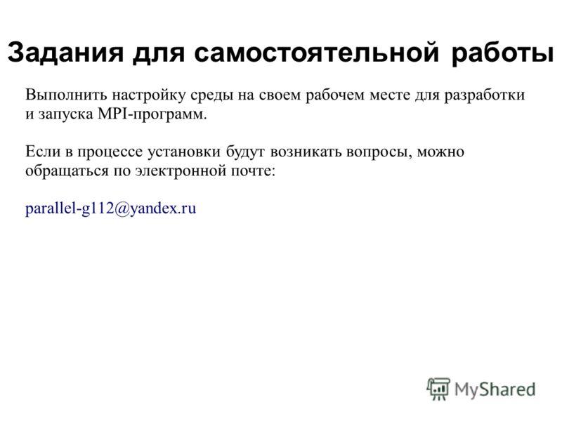 2008 Задания для самостоятельной работы Выполнить настройку среды на своем рабочем месте для разработки и запуска MPI-программ. Если в процессе установки будут возникать вопросы, можно обращаться по электронной почте: parallel-g112@yandex.ru