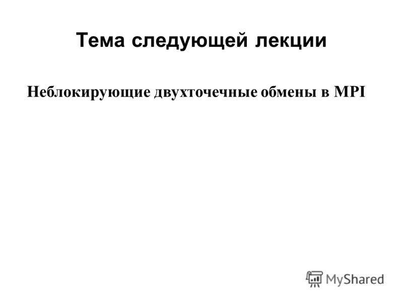 Тема следующей лекции 2008 Неблокирующие двухточечные обмены в MPI