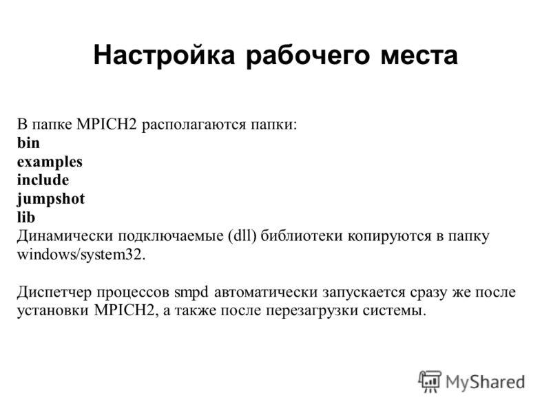 Настройка рабочего места 2008 В папке MPICH2 располагаются папки: bin examples include jumpshot lib Динамически подключаемые (dll) библиотеки копируются в папку windows/system32. Диспетчер процессов smpd автоматически запускается сразу же после устан