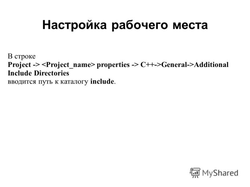 Настройка рабочего места 2008 В строке Project -> properties -> C++->General->Additional Include Directories вводится путь к каталогу include.