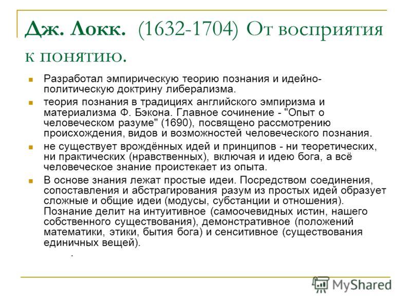 Дж. Локк. (1632-1704) От восприятия к понятию. Разработал эмпирическую теорию познания и идейно- политическую доктрину либерализма. теория познания в традициях английского эмпиризма и материализма Ф. Бэкона. Главное сочинение -