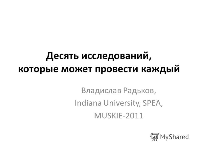 Десять исследований, которые может провести каждый Владислав Радьков, Indiana University, SPEA, MUSKIE-2011