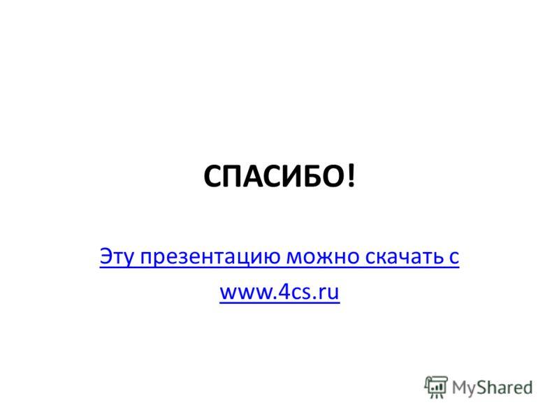 СПАСИБО! Эту презентацию можно скачать с www.4cs.ru