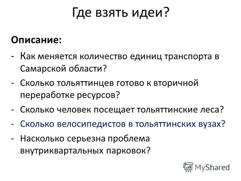 Где взять идеи? Описание: -К ак меняется количество единиц транспорта в Самарской области? -Сколько тольяттинцев готово к вторичной переработке ресурсов? -Сколько человек посещает тольяттинские леса? -Сколько велосипедистов в тольяттинских вузах? -На