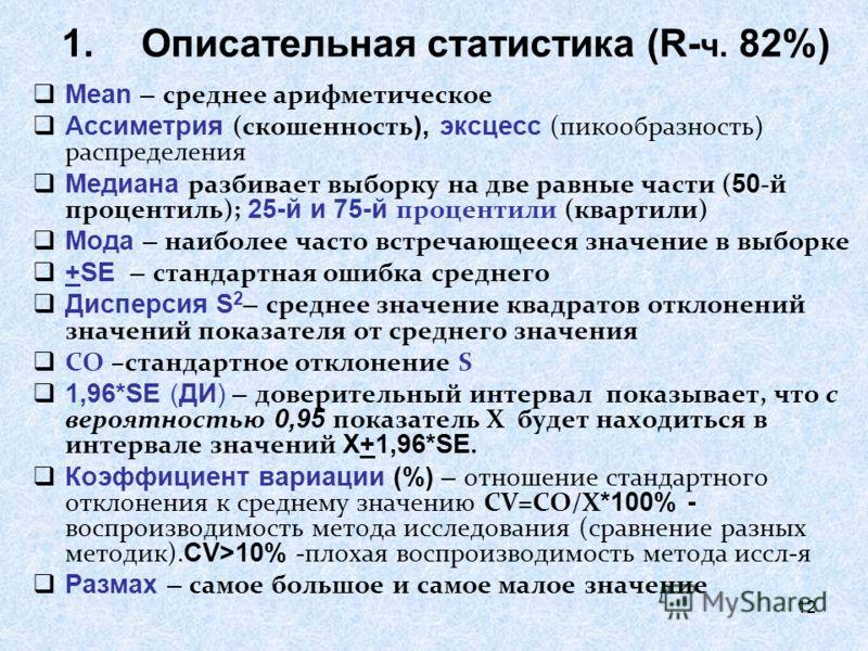 12 1.Описательная статистика (R- ч. 82%) Mean – среднее арифметическое Ассиметрия (скошенность ), эксцесс (пикообразность ) распределения Медиана разбивает выборку на две равные части ( 50 -й процентиль); 25-й и 75-й процентили (квартили) Мода – наиб