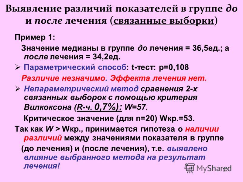 27 Выявление различий показателей в группе до и после лечения (связанные выборки) Пример 1: Значение медианы в группе до лечения = 36,5ед.; а после лечения = 34,2ед. Параметрический способ: t-тест: p=0,108 Различие незначимо. Эффекта лечения нет. Неп