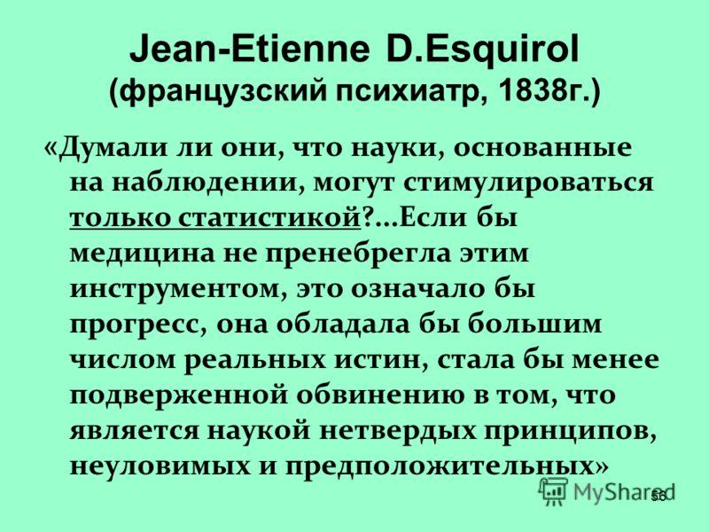 56 Jean-Etienne D.Esquirol (французский психиатр, 1838г.) « Думали ли они, что науки, основанные на наблюдении, могут стимулироваться только статистикой?...Если бы медицина не пренебрегла этим инструментом, это означало бы прогресс, она обладала бы б