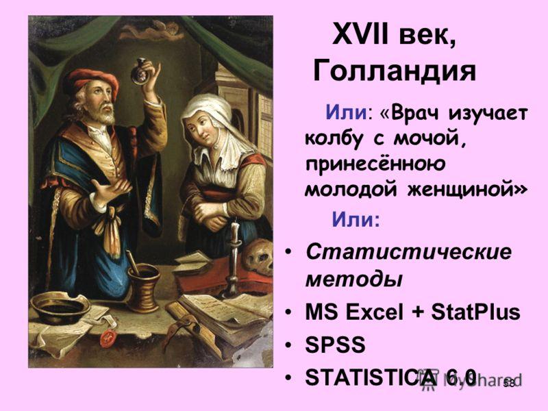 58 XVII век, Голландия Или: « Врач изучает колбу с мочой, принесённою молодой женщиной» Или: Статистические методы MS Excel + StatPlus SPSS STATISTICA 6.0
