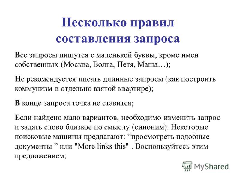 Несколько правил составления запроса Все запросы пишутся с маленькой буквы, кроме имен собственных (Москва, Волга, Петя, Маша…); Не рекомендуется писать длинные запросы (как построить коммунизм в отдельно взятой квартире); В конце запроса точка не ст
