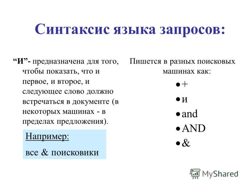 Синтаксис языка запросов: И- предназначена для того, чтобы показать, что и первое, и второе, и следующее слово должно встречаться в документе (в некоторых машинах - в пределах предложения). Пишется в разных поисковых машинах как: + и and AND & Наприм