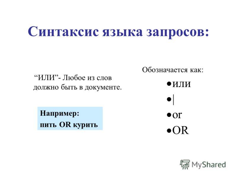 Синтаксис языка запросов: ИЛИ- Любое из слов должно быть в документе. Обозначается как: или | or OR Например: пить OR курить
