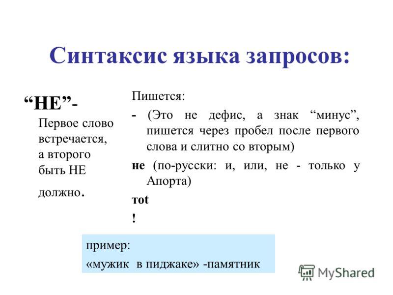 Синтаксис языка запросов: НЕ- Первое слово встречается, а второго быть НЕ должно. Пишется: - (Это не дефис, а знак минус, пишется через пробел после первого слова и слитно со вторым) не (по-русски: и, или, не - только у Апорта) тot ! пример: «мужик в