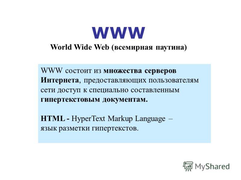 WWW World Wide Web (всемирная паутина) WWW состоит из множества серверов Интернета, предоставляющих пользователям cети доступ к специально составленным гипертекстовым документам. НТML - HyperText Markup Language – язык разметки гипертекстов.