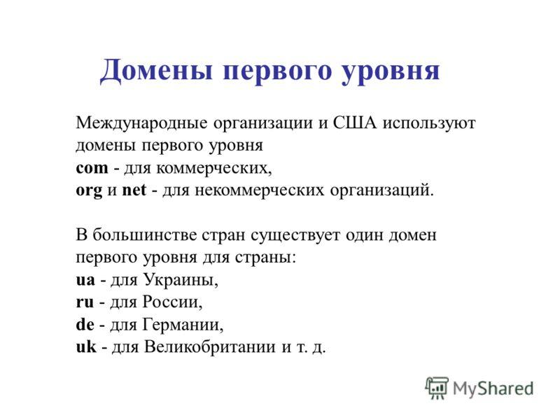 Домены первого уровня Международные организации и США используют домены первого уровня com - для коммерческих, org и net - для некоммерческих организаций. В большинстве стран существует один домен первого уровня для страны: ua - для Украины, ru - для