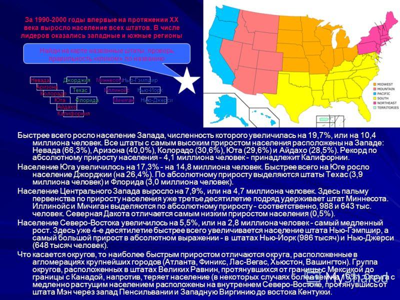 За 1990-2000 годы впервые на протяжении ХХ века выросло население всех штатов. В числе лидеров оказались западные и южные регионы Быстрее всего росло население Запада, численность которого увеличилась на 19,7%, или на 10,4 миллиона человек. Все штаты
