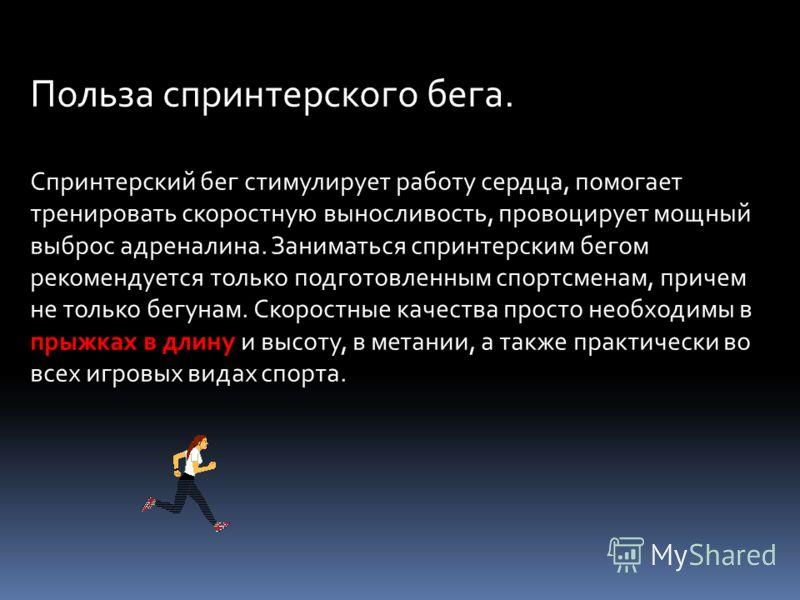 Польза спринтерского бега. Спринтерский бег стимулирует работу сердца, помогает тренировать скоростную выносливость, провоцирует мощный выброс адреналина. Заниматься спринтерским бегом рекомендуется только подготовленным спортсменам, причем не только