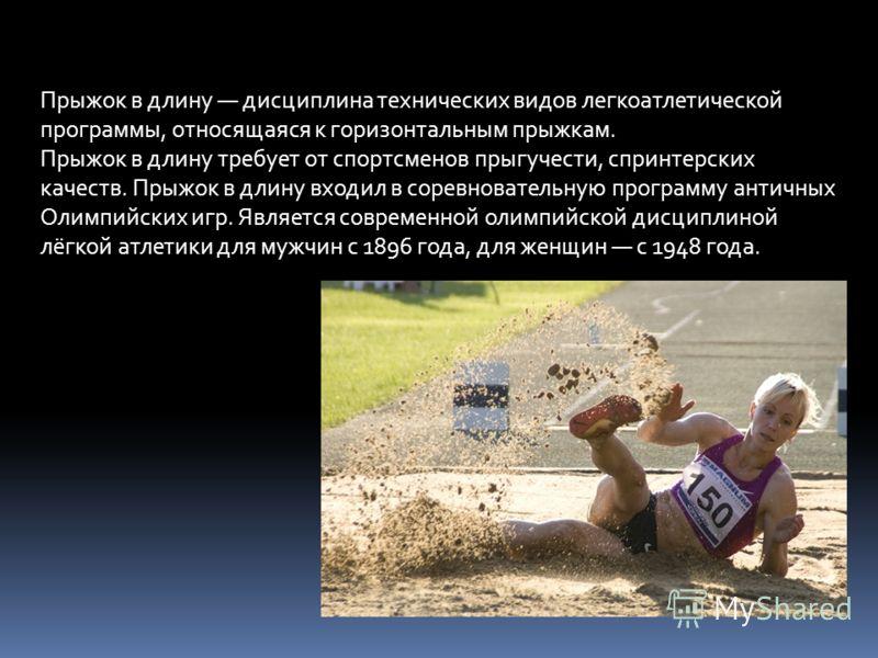 Прыжок в длину дисциплина технических видов легкоатлетической программы, относящаяся к горизонтальным прыжкам. Прыжок в длину требует от спортсменов прыгучести, спринтерских качеств. Прыжок в длину входил в соревновательную программу античных Олимпий
