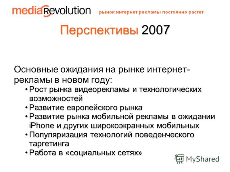 Перспективы 2007 Основные ожидания на рынке интернет- рекламы в новом году: РостРост рынка видеорекламы и технологических возможностей РазвитиеРазвитие европейского рынка рынка мобильной рекламы в ожидании iPhone и других широкоэкранных мобильных Поп
