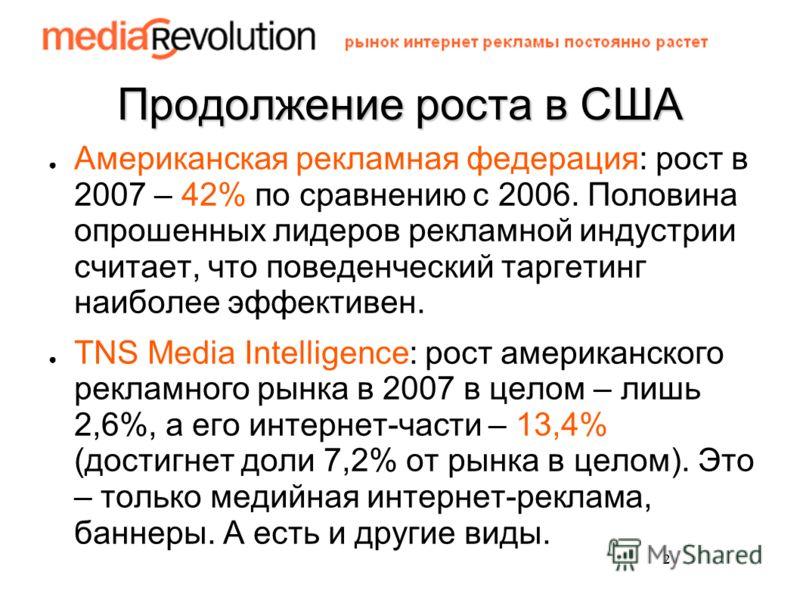 2 Продолжение роста в США Американская рекламная федерация: рост в 2007 – 42% по сравнению с 2006. Половина опрошенных лидеров рекламной индустрии считает, что поведенческий таргетинг наиболее эффективен. TNS Media Intelligence: рост американского ре