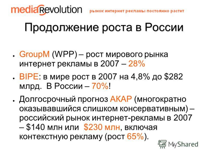 4 Продолжение роста в России GroupM (WPP) – рост мирового рынка интернет рекламы в 2007 – 28% BIPE: в мире рост в 2007 на 4,8% до $282 млрд. В России – 70%! Долгосрочный прогноз АКАР (многократно оказывавшийся слишком консервативным) – российский рын